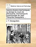Leçons Physico-Mechaniques, Ou Abrege du Cours de Philosophie, Mechanique and Experimentale de Jean Theophile Desaguliers, J. T. Desaguliers, 1170038522