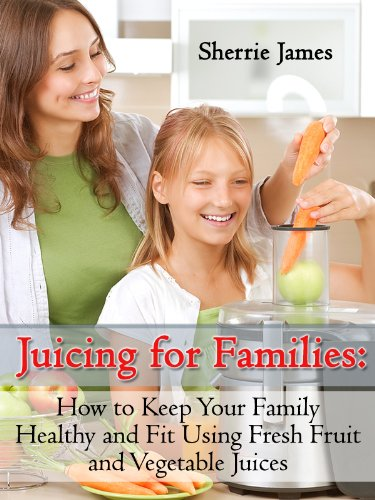 juicing-for-families-how-to-keep-your-family-healthy-and-fit-using-fresh-fruit-and-vegetable-juices