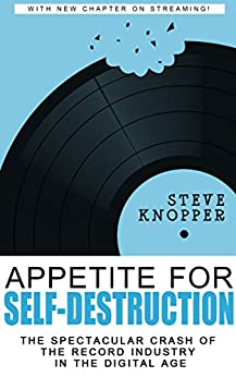 Appetite for Self-Destruction: The Spectacular Crash of the Record Industry in the Digital Age by [Knopper, Steve]