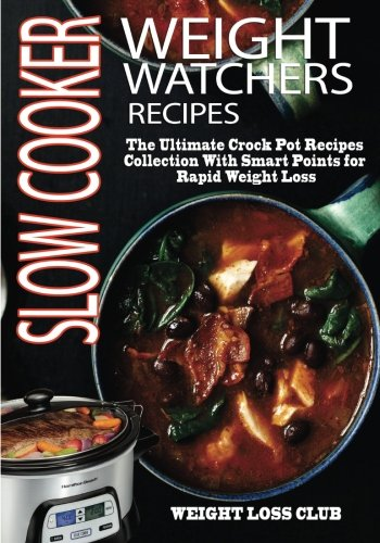Weight Watchers Slow Cooker Recipes: The Ultimate Crock Pot Recipes Collection With Smart Points For Rapid Weight Loss