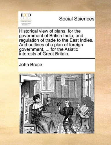 Download Historical view of plans, for the government of British India, and regulation of trade to the East Indies. And outlines of a plan of foreign government, ... for the Asiatic interests of Great Britain. PDF