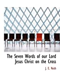 The Seven Words of Our Lord Jesus Christ on the Cross, J. E. Veith, 0554860023