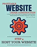 Profitable Website Under Construction - Step 4: Host Your Website: A Proven Step-by-Step System for Building an Amazing Money Making Website that Generates Income for a Long Term