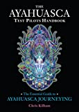 The Ayahuasca Test Pilots Handbook: The Essential Guide to Ayahuasca Journeying