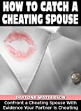 How To Catch A Cheating Spouse: Confront A Cheating Spouse With Evidence Your Partner Is Cheating