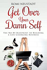 Get Over Your Damn Self: The No-BS Blueprint to Building a Life-Changing Business from LiveFullOut Media
