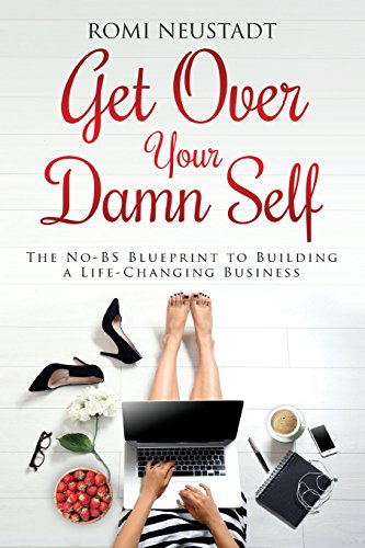 Get Over Your Damn Self: The No-BS Blueprint to Building a Life-Changing Business (Excuses To Break Up With A Girl)