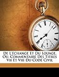 De L'Échange et du Louage, Ou, Commentaire des Titres Vii et Viii du Code Civil, , 1246263882
