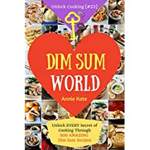 Welcome to Dim Sum World: Unlock EVERY Secret of Cooking Through 500 AMAZING Dim Sum Recipes (Dim Sum Cookbook, Vegetarian Dim Sum, Dim Sum Book, Chinese Dim Sum,..) (Unlock Cooking, Cookbook [#23])