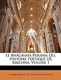 Le Bhagavata Purana Ou Histoire Poetique de Krishna, Tome Premier