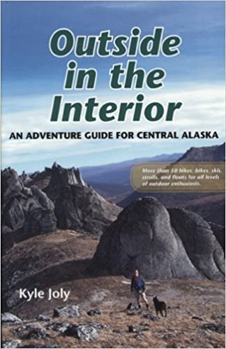 Outside in the Interior: An Adventure Guide for Central Alaska by Kyle Joly (2007-11-15)
