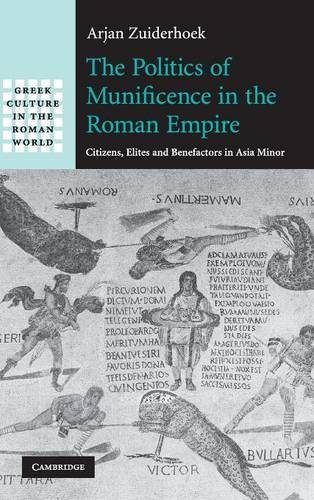 The Politics of Munificence in the Roman Empire: Citizens, Elites and Benefactors in Asia Minor (Greek Culture in the Roman World)