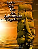 Let's Go On An Adventure Together: Inspirational Sailing Vessel Design Notebook/Journal with 110 Lined Pages (8.5 x 11)