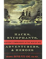 Hacks, Sycophants, Adventurers, and Heroes: Madison's Commanders in the War of 1812