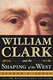 Front cover for the book William Clark and the Shaping of the West by Landon Y. Jones