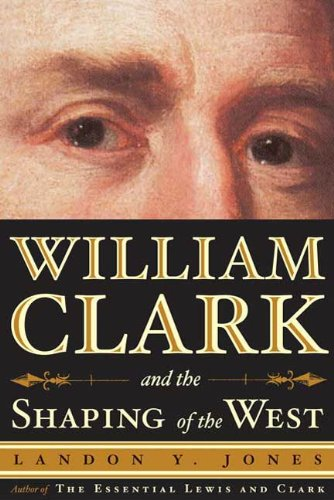 William Clark and the Shaping of the West (Lewis And Clark Opening The American West)
