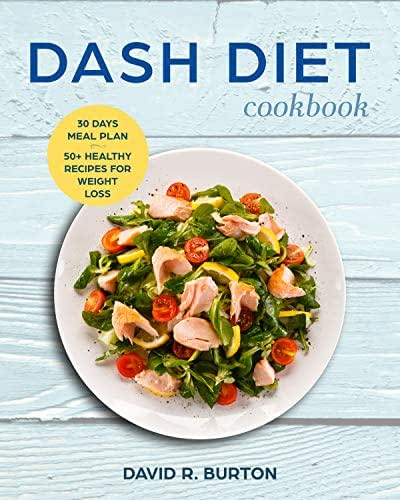 Dash Diet Cookbook: A Complete Dash Diet Program With 30 Days Meal Plan And 50+ Healthy Recipes For Weight Loss And Lowering Blood Pressure