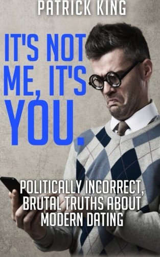 It's Not Me, It's You. Politically Incorrect, Brutal Truths About Modern Dating Pdf