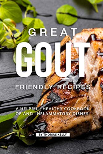 Great Gout Friendly Recipes: A Helpful, Healthy Cookbook of Anti-Inflammatory Dishes! by Thomas Kelly