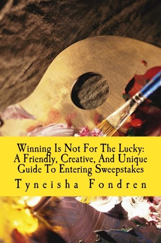 Winning Is Not For The Lucky: A Friendly, Creative, And Unique Guide To Entering Sweepstakes