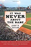 It Was Never About the Babe: The Red Sox, Racism, Mismanagement, and the Curse of the Bambino