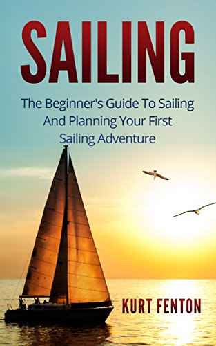 SAILING: The Beginner's Guide To Sailing And Planning Your First Sailing Adventure. (Sailing, Yachting, Boating, Seamanship)