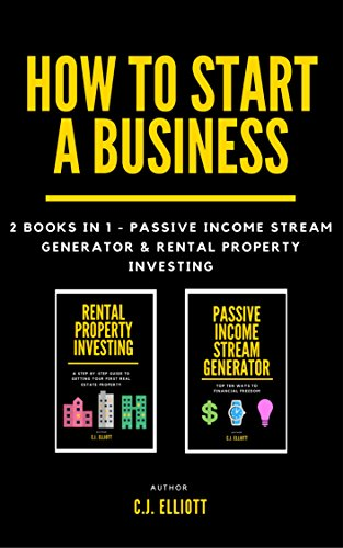 How To Start A Business: 2 books in 1 - Passive Income Generator & Rental Property Investing (Financial Freedom Book 3)