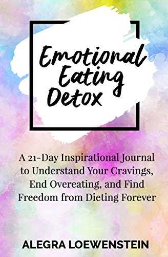 Emotional Eating Detox: A 21-Day Inspirational Journal to Understand Your Cravings, End Overeating, and Find Freedom From Dieting Forever