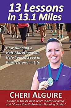 13 Lessons in 13.1 Miles: How Running a Half-Marathon Can Help You Succeed in Business and in Life by [Alguire, Cheri]