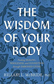 The Wisdom of Your Body: Finding Healing, Wholeness, and Connection through Embodied Living
