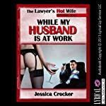 While My Husband Is at Work: The Lawyer's Hot Wife, Episode 1 | Jessica Crocker