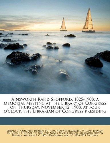Download Ainsworth Rand Spofford, 1825-1908; a memorial meeting at the Library of Congress on Thursday, November 12, 1908, at four o'clock, the Librarian of Congress presiding ebook