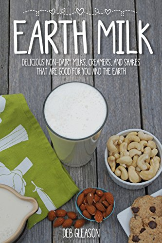 Earth Milk: Delicious Non-Dairy Milks, Creamers, And Shakes That Are Good For You And The Earth