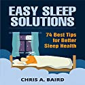 Easy Sleep Solutions: 74 Best Tips for Better Sleep Health: How to Deal with Sleep Deprivation Issues Without Drugs Book Audiobook by Chris A. Baird Narrated by Dave Wright