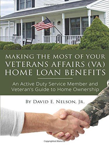 Making the Most of Your Veterans Affairs (VA) Home Loan Benefits: An Active Duty Service Member and Veteran's Guide to Home Ownership