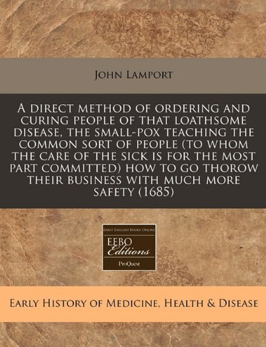 A direct method of ordering and curing people of that loathsome disease, the small-pox teaching the common sort of people (to whom the care of the ... their business with much more safety (1685) ebook