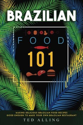 Brazilian Food 101: Making Delicious Brazilian Food Recipes Good Enough to Make Your Own Brazilian Restaurant