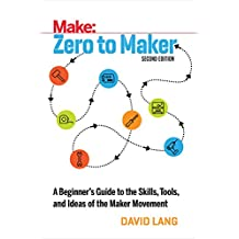 Zero to Maker: A Beginner's Guide to the Skills, Tools, and Ideas of the Maker Movement