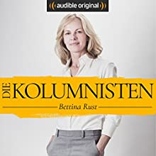 Die Kolumnisten - Bettina Rust (Original Podcast) Radio/TV von Bettina Rust Gesprochen von: Bettina Rust