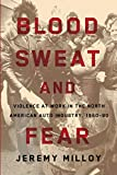 "Jeremy Milloy, ""Blood, Sweat, and Fear: Violence at Work in the North American Auto Industry, 1960-1980"" (U. of Illinois Press, 2017)"