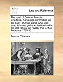 The Tryal of Colonel Francis Charteris for a Rape Committed on the Body of Anne Bond; Who Was Tryed and Found Guilty at Justice-Hall in the Old Bailey, Francis Charteris, 114089711X