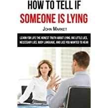 Lying: How To Tell If Someone Is Lying: Learn For Life The Honest Truth About Lying, Big Little Lies, Necessary Lies, Body Language, and Lies You ... wanted to hear, deceit, lies, necessary lies)