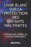 LIVRE BLANC SUR LA PROTECTION DES ENFANTS MALTRAITES: PROPOSITIONS CONTRE LES DYSFONCTIONNEMENTS