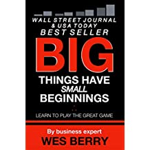 Big Things Have Small Beginnings: Learn to Play the Great Game (Win With Wes Success Series Book 1) (English Edition)