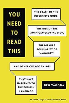 """You Need to Read This: The Death of the Imperative Mode, the Rise of the American Glottal Stop, the Biz arre Popularity of """"Amongst,"""" and Other Cuckoo Things That Have Happened to the by [Yagoda, Ben]"""