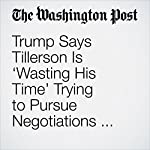 Trump Says Tillerson Is 'Wasting His Time' Trying to Pursue Negotiations with North Korea | David Nakamura