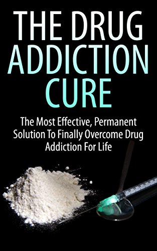 The Drug Addiction Cure: The Most Effective, Permanent Solution to Finally Overcome Drug Addiction for Life (Addiction, Marijuana Addiction, Cocaine Addiction, How To Get Rid of Drug Addiction) by [K., John]