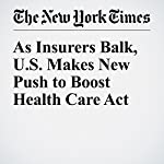As Insurers Balk, US Makes New Push to Boost Health Care Act | Robert Pear,Reed Abelson