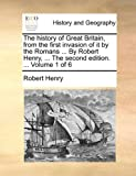 The History of Great Britain, from the First Invasion of It by the Romans by Robert Henry, Robert Henry, 1170966551