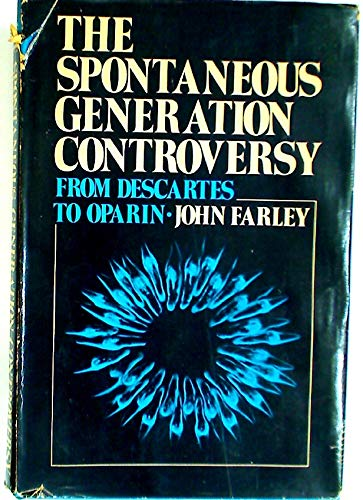 The Spontaneous Generation Controversy From Descartes to Oparin (Generation Spontaneous)